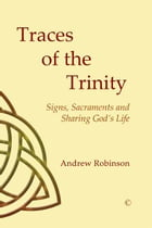 Traces of the Trinity: Signs, Sacraments and Sharing God's Life by Andrew Robinson