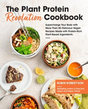 The Plant Protein Revolution Cookbook: Supercharge Your Body with More Than 85 Delicious Vegan Recipes Made with Protein-Rich Plant-Based Ingredients