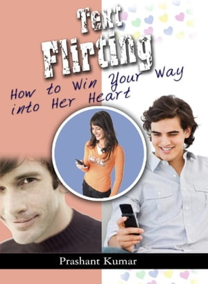 Text Flirting: How to Win You Way into Her Heart by Rachita Kumar