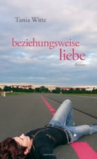 beziehungsweise liebe: Roman by Tania Witte