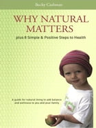 Why Natural Matters Plus 8 Simple & Positive Steps to Health: A Guide For Natural Living To Add Balance And Wellness To You And Your Family by Becky Cashman