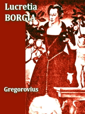 Lucretia Borgia,  Volumes I-II Complete According to Original Documents and Correspondence of Her Day