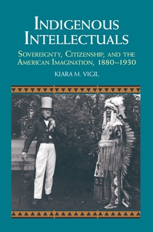 Indigenous Intellectuals Sovereignty,  Citizenship,  and the American Imagination,  1880?1930