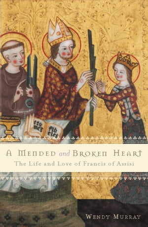 A Mended and Broken Heart The Life and Love of Francis of Assisi