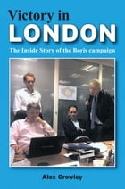 Victory in London: The Inside Story of the Boris Campaign by Alex Crowley