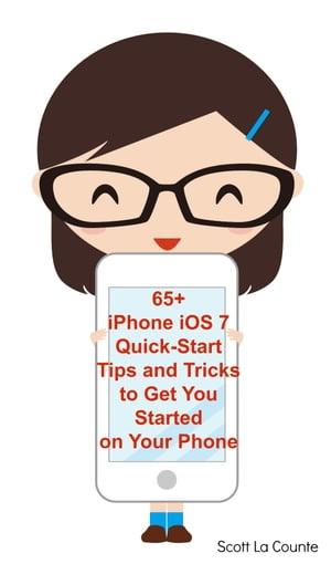 65+ iPhone iOS 7 Quick-Start Tips and Tricks to Get You Started with Your Phone For iPhone 4 / 4S,  iPhone 5 / 5s / 5c with iOS 7