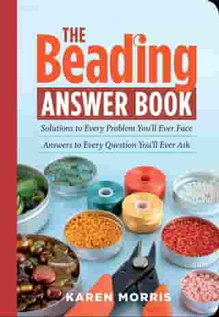 The Beading Answer Book: Solutions to Every Problem You'll Ever Face, Answers to Every Question You'll Ever Ask by Karen Morris