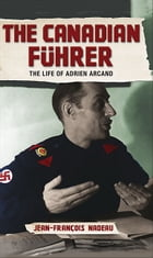 The Canadian Fuhrer: The Life of Adrien Arcand by Jean-Francois Nadeau