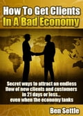 How to Get Clients in a Bad Economy: Secret Ways to Attract an Endless Flow of New Clients and Customers in 21 Days or Less. Even When the Economy Tanks!