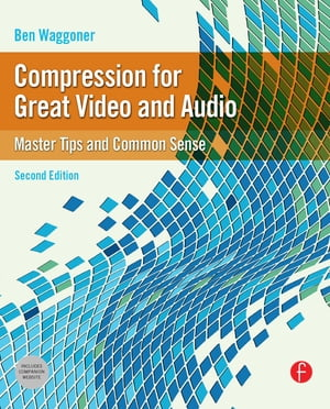 Compression for Great Video and Audio Master Tips and Common Sense