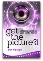 Get the Picture?!: Conscious Creation Goes to the Movies by Brent Marchant