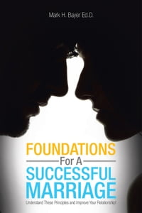 Foundations For A Successful Marriage: Understand These Principles and Improve Your Relationship!