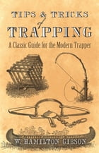 Tips and Tricks of Trapping: A Classic Guide for the Modern Trapper by William Hamilton Gibson