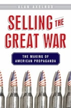 Selling the Great War: The Making of American Propaganda by Alan Axelrod