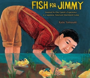 Fish for Jimmy: Inspired by One Family's Experience in a Japanese American Internment Camp