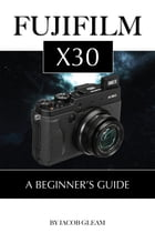 Fujifilm X30: A Beginner's Guide by Jacob Gleam