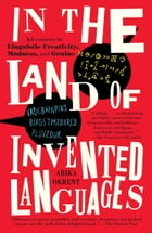 In the Land of Invented Languages: Esperanto Rock Stars, Klingon Poets, Loglan Lovers, and the Mad Dreamers Who Tried to Build A Perfec by Arika Okrent