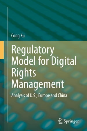 Regulatory Model for Digital Rights Management: Analysis of U.S., Europe and China by Cong Xu