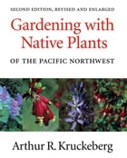 Gardening with Native Plants of the Pacific Northwest: Second Edition, Revised and Enlarged