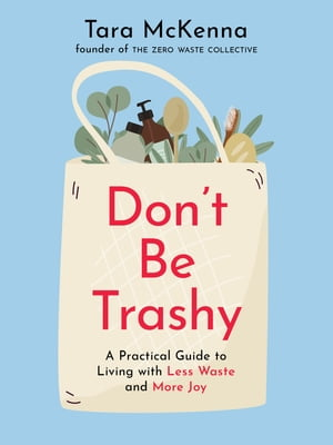 Don't Be Trashy: A Practical Guide to Living with Less Waste and More Joy by Tara McKenna