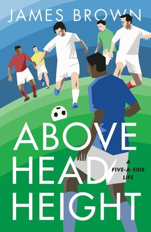 Above Head Height A Five-A-Side Life