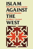 Islam against the West: Shakib Arslan and the Campaign for Islamic Nationalism