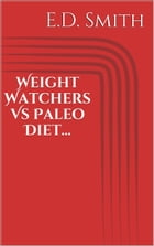 Weight Watchers Vs Paleo Diet... by E. D. Smith