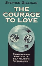 The Courage to Love: Principles and Practices of Self-Relations Psychotherapy by Stephen Gilligan