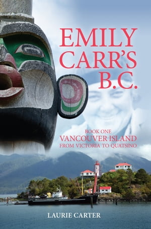 Emily Carr's B.C.: Vancouver Island from Victoria to Quatsino by Laurie Carter