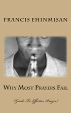 Why Most Prayers Fail: Guide To Effective Prayer by francis ehinmisan