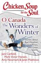 Chicken Soup for the Soul: O Canada The Wonders of Winter: 101 Stories about Bad Weather, Good Times, and Great Sports by Jack Canfield