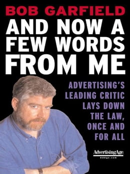 Book And Now a Few Words From Me: Advertising's Leading Critic Lays Down the Law, Once and For All by Garfield, Bob