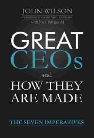 Great CEOs and How They Are Made: The Seven Imperatives by John Wilson
