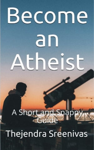Become an Atheist: A Short and Snappy Guide by Thejendra Sreenivas