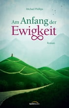 Am Anfang der Ewigkeit: Roman. by Michael Phillips
