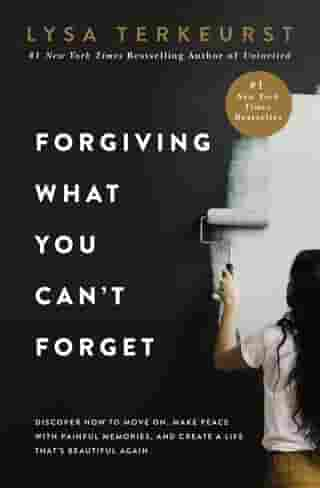 Forgiving What You Can't Forget: Discover How to Move On, Make Peace with Painful Memories, and Create a Life That's Beautiful Again by Lysa TerKeurst