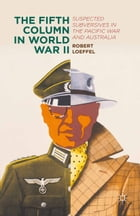 The Fifth Column in World War II: Suspected Subversives in the Pacific War and Australia