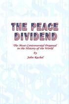 The Peace Dividend: The Most Controversial Proposal in the History of the World by John Rachel