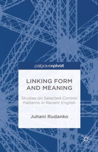 Linking Form and Meaning: Studies on Selected Control Patterns in Recent English