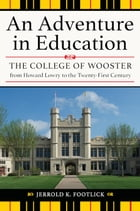 An Adventure in Education: The College of Wooster from Howard Lowry to the Twenty-First Century by Jerrold K. Footlick