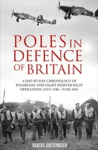 Poles in Defence of Britain: A Day-by-Day Chronology of Polish Day and Night Fighter Pilot Operations: July 1940–June 1941 by Robert Gretzyngier