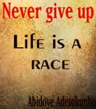 Never give up: Life is a race keep running by Adetokunbo Abidoye