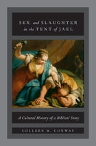 Sex and Slaughter in the Tent of Jael: A Cultural History of a Biblical Story by Colleen M. Conway
