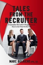 Tales From The Recruiter: A Canadian Recruiter's Perspective on How To Get that Perfect Job by TorontoJobs.ca Publications Inc.
