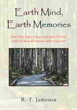 Earth Mind, Earth Memories: How Ghosts, Tulpas, Strange Lights and Ufos' Exist Inside the Mind and Memories of the Living Earth