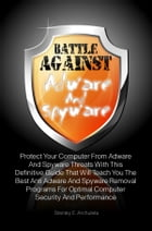 Battle Against Adware And Spyware: Protect Your Computer From Adware And Spyware Threats With This Definitive Guide That Will Teach You by Stanley E. Archuleta