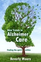 New Trends in Alzheimer Care: Finding the Spirit Within by Beverly Moore