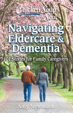 Chicken Soup for the Soul: Navigating Eldercare & Dementia: 101 Stories for Family Caregivers by Amy Newmark