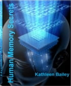 Human Memory Secrets: Essentials of How Human Memory Works, Human Memory Capacity, Human Memory Facts and More by Kathleen Bailey
