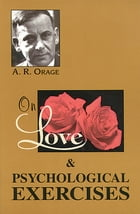 On Love & Psychological Exercises: With Some Aphorisms & Other Essays by Orage, A.R.